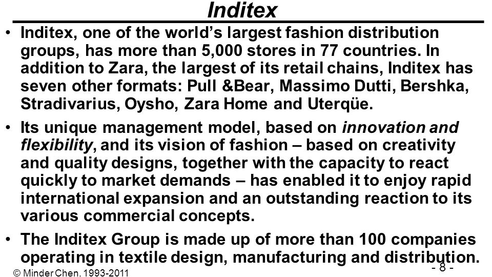 - 8 - © Minder Chen, 1993-2011 Inditex Inditex, one of the worlds largest fashion distribution groups, has more than 5,000 stores in 77 countries. In