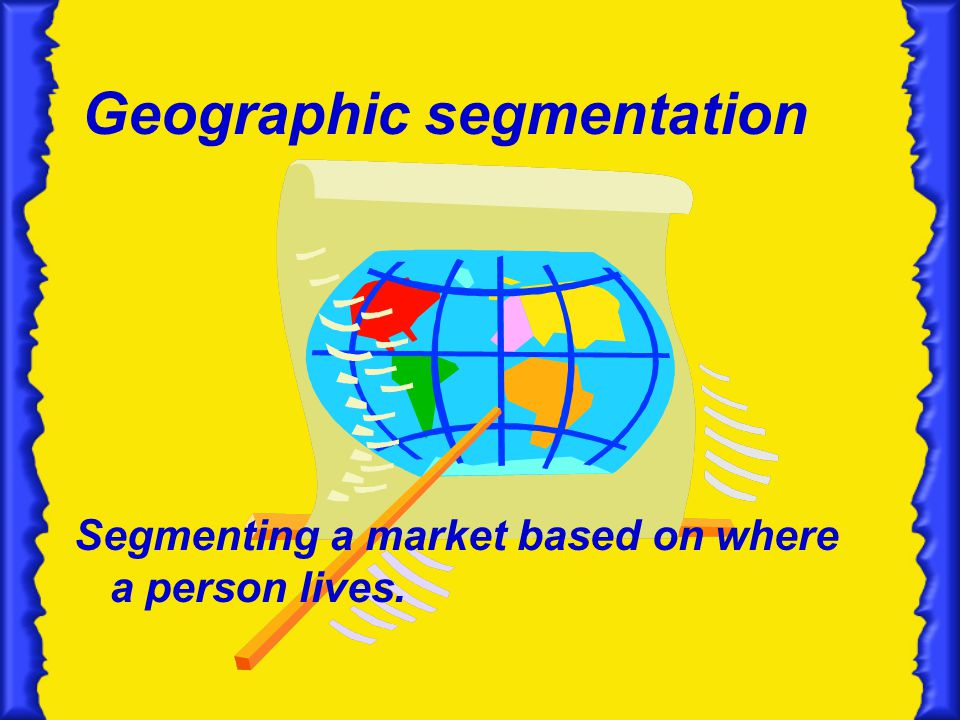 Geographic segmentation Segmenting a market based on where a person lives.