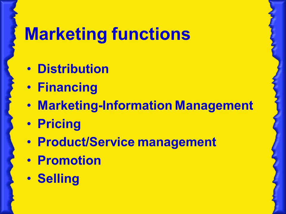 Marketing functions Distribution Financing Marketing-Information Management Pricing Product/Service management Promotion Selling