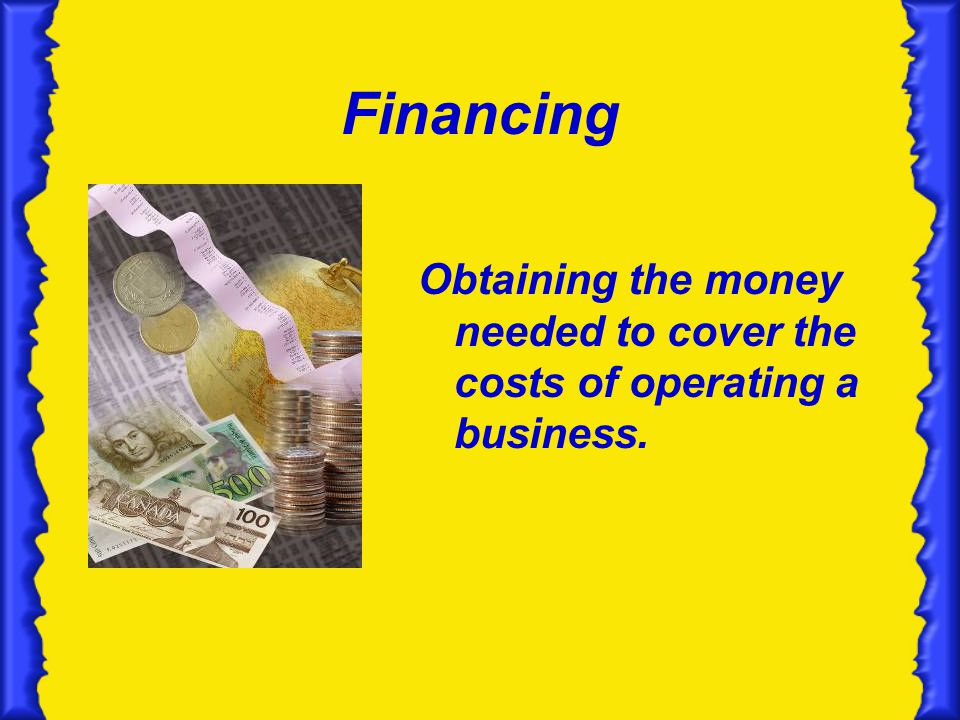 Financing Obtaining the money needed to cover the costs of operating a business.