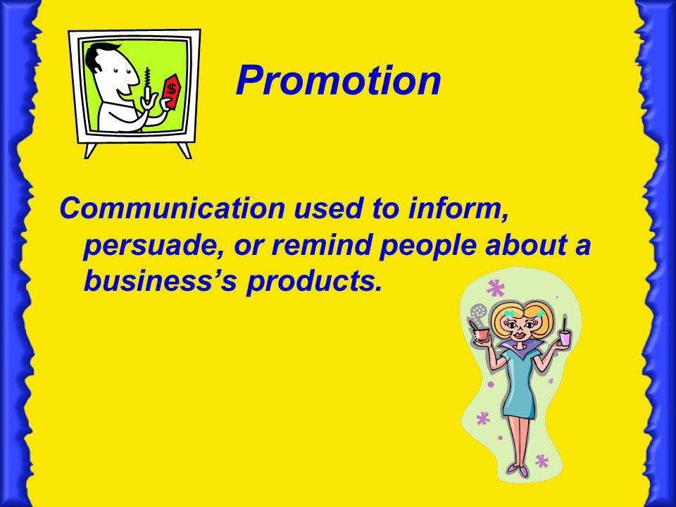 Promotion Communication used to inform, persuade, or remind people about a businesss products.