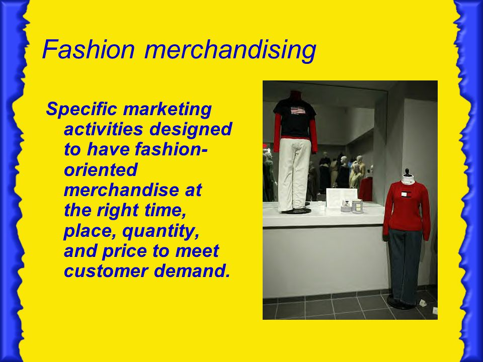 Fashion merchandising Specific marketing activities designed to have fashion- oriented merchandise at the right time, place, quantity, and price to meet customer demand.