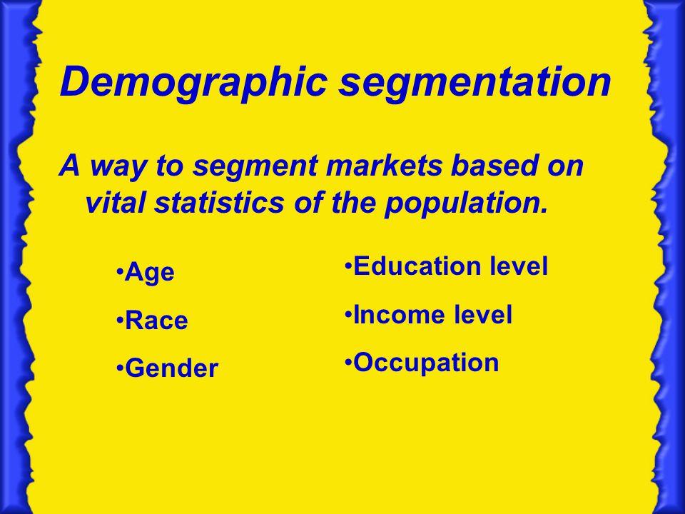 Demographic segmentation A way to segment markets based on vital statistics of the population.