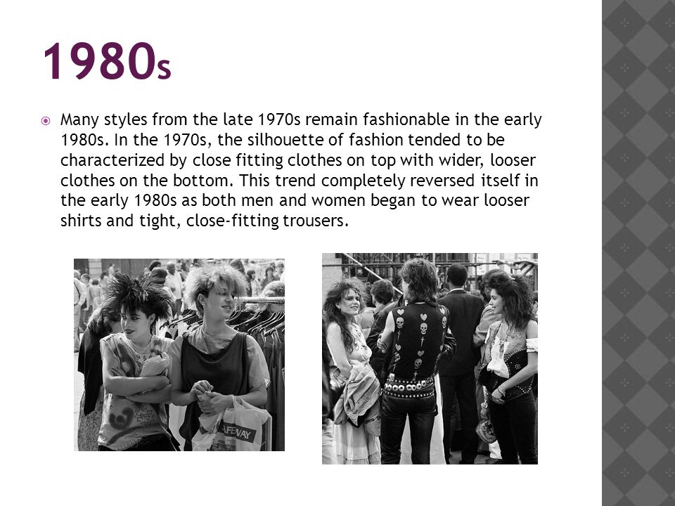 1980 s Many styles from the late 1970s remain fashionable in the early 1980s. In the 1970s, the silhouette of fashion tended to be characterized by cl