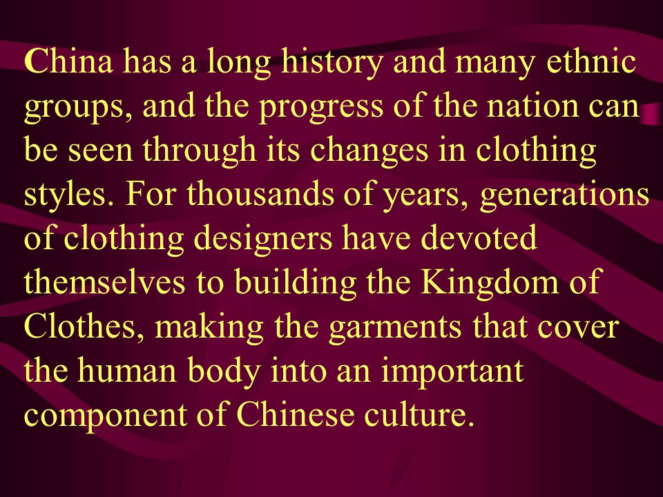 China has a long history and many ethnic groups, and the progress of the nation can be seen through its changes in clothing styles. For thousands of y