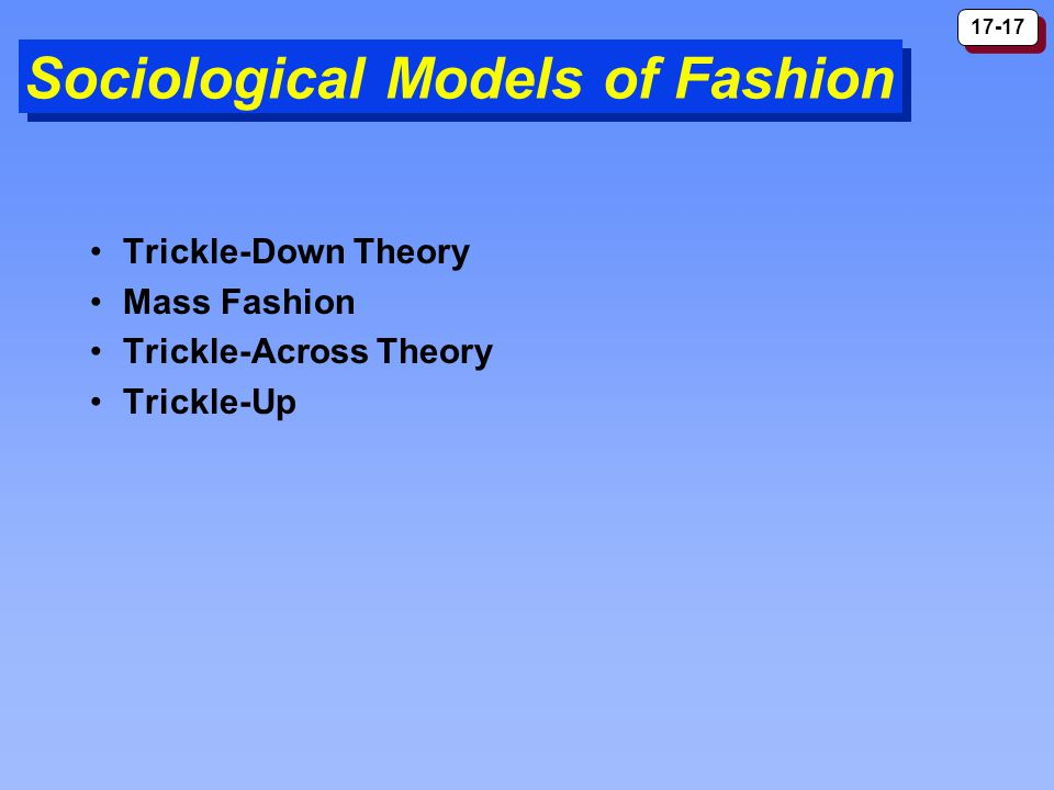 17-17 Sociological Models of Fashion Trickle-Down Theory Mass Fashion Trickle-Across Theory Trickle-Up