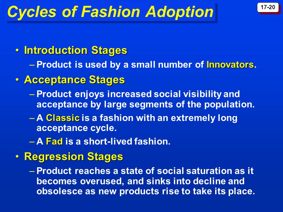 17-20 Cycles of Fashion Adoption Introduction StagesIntroduction Stages Innovators –Product is used by a small number of Innovators.