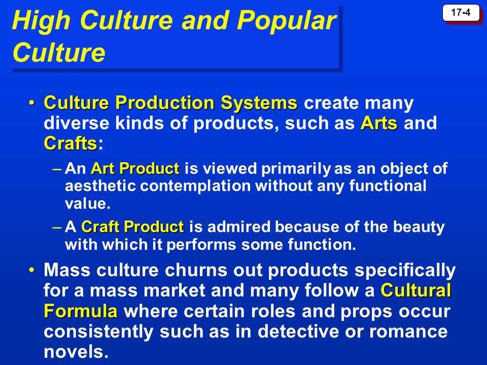 17-4 High Culture and Popular Culture Culture Production Systems Arts CraftsCulture Production Systems create many diverse kinds of products, such as Arts and Crafts: Art Product –An Art Product is viewed primarily as an object of aesthetic contemplation without any functional value.