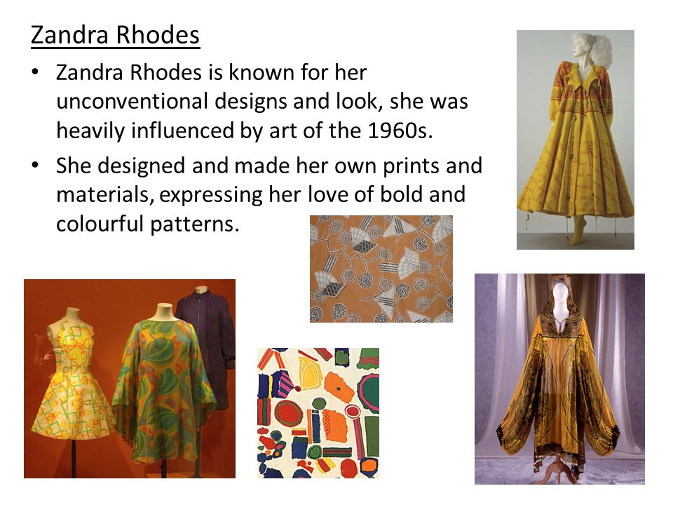 Zandra Rhodes Zandra Rhodes is known for her unconventional designs and look, she was heavily influenced by art of the 1960s.