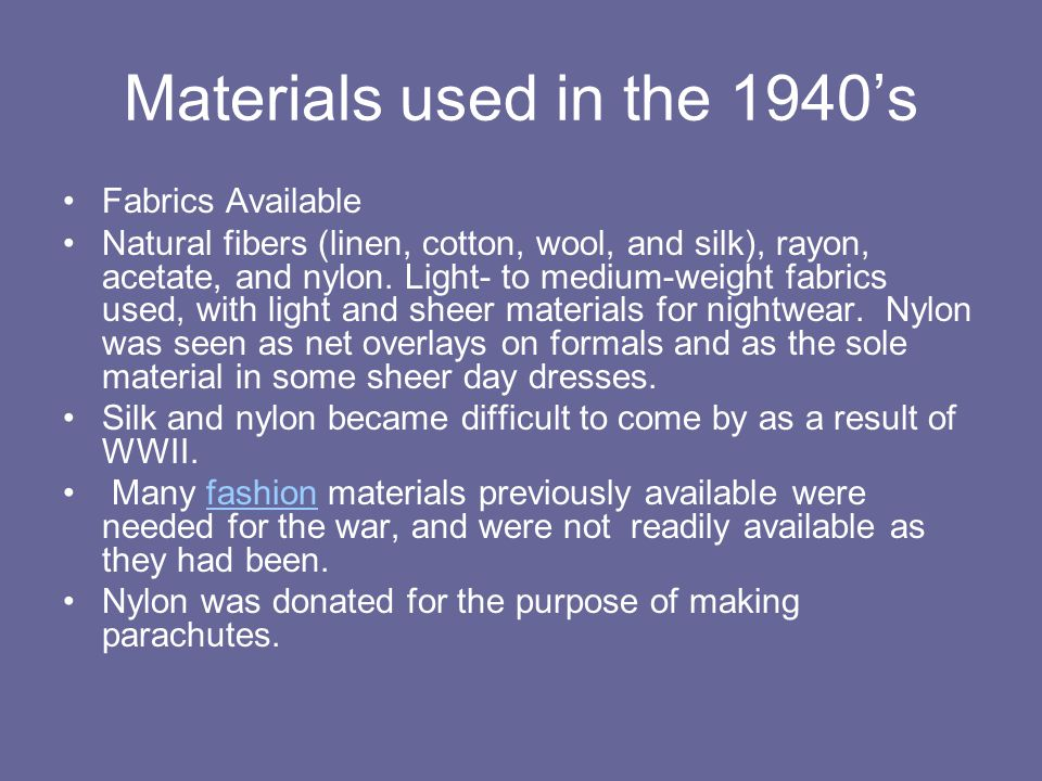 Materials used in the 1940s Fabrics Available Natural fibers (linen, cotton, wool, and silk), rayon, acetate, and nylon. Light- to medium-weight fabri