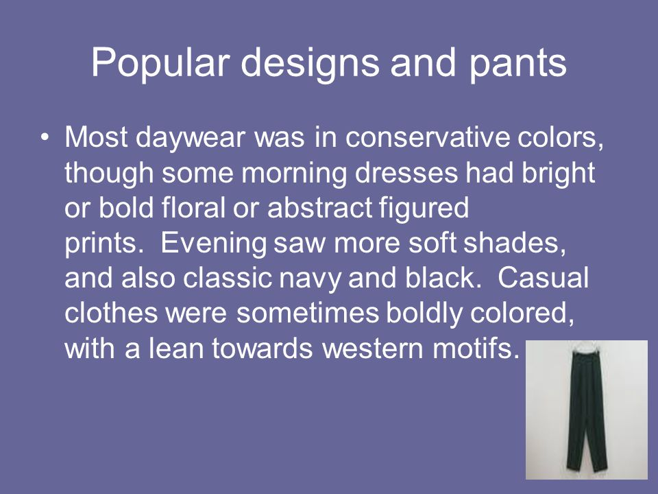 Popular designs and pants Most daywear was in conservative colors, though some morning dresses had bright or bold floral or abstract figured prints. E