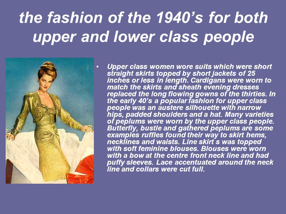 the fashion of the 1940s for both upper and lower class people Upper class women wore suits which were short straight skirts topped by short jackets o