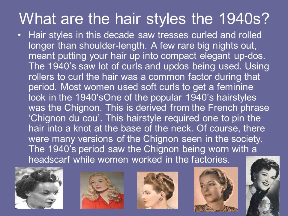 What are the hair styles the 1940s? Hair styles in this decade saw tresses curled and rolled longer than shoulder-length. A few rare big nights out, m