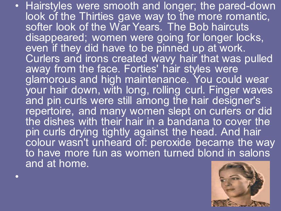 Hairstyles were smooth and longer; the pared-down look of the Thirties gave way to the more romantic, softer look of the War Years. The Bob haircuts d