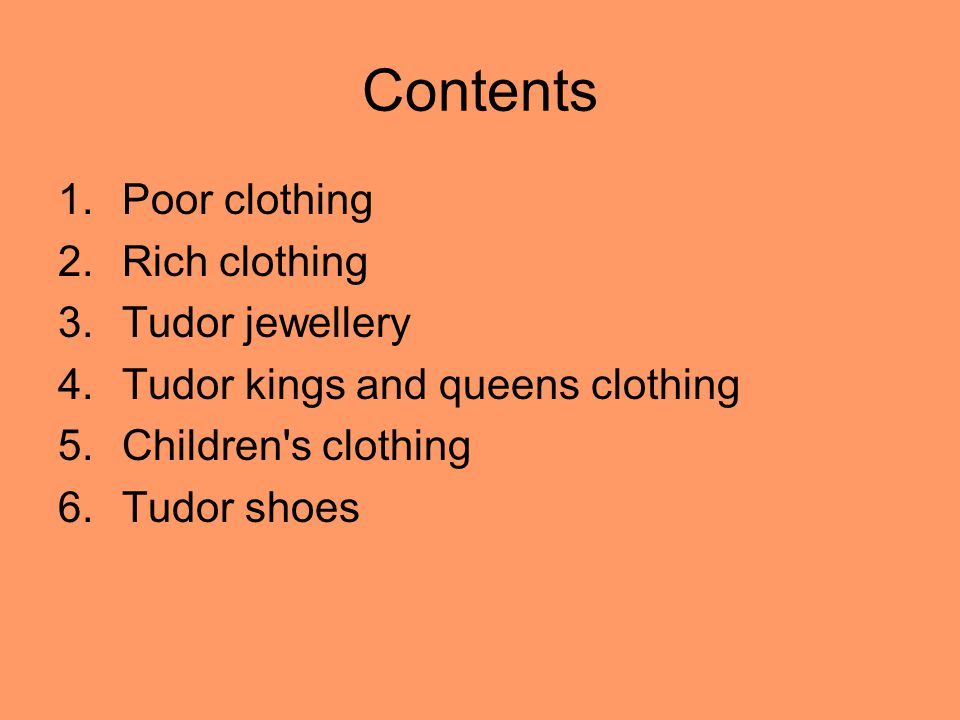 Contents 1.Poor clothing 2.Rich clothing 3.Tudor jewellery 4.Tudor kings and queens clothing 5.Children s clothing 6.Tudor shoes