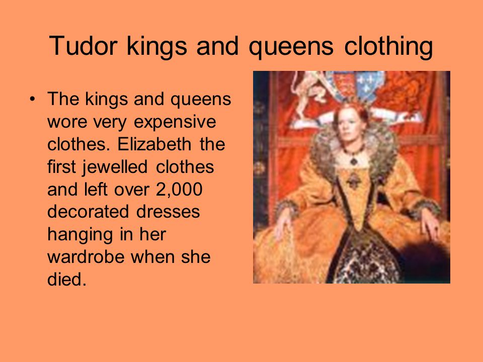Tudor kings and queens clothing The kings and queens wore very expensive clothes.