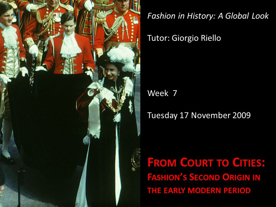 Fashion in History: A Global Look Tutor: Giorgio Riello Week 7 Tuesday 17 November 2009 F ROM C OURT TO C ITIES : F ASHION S S ECOND O RIGIN IN THE EARLY MODERN PERIOD