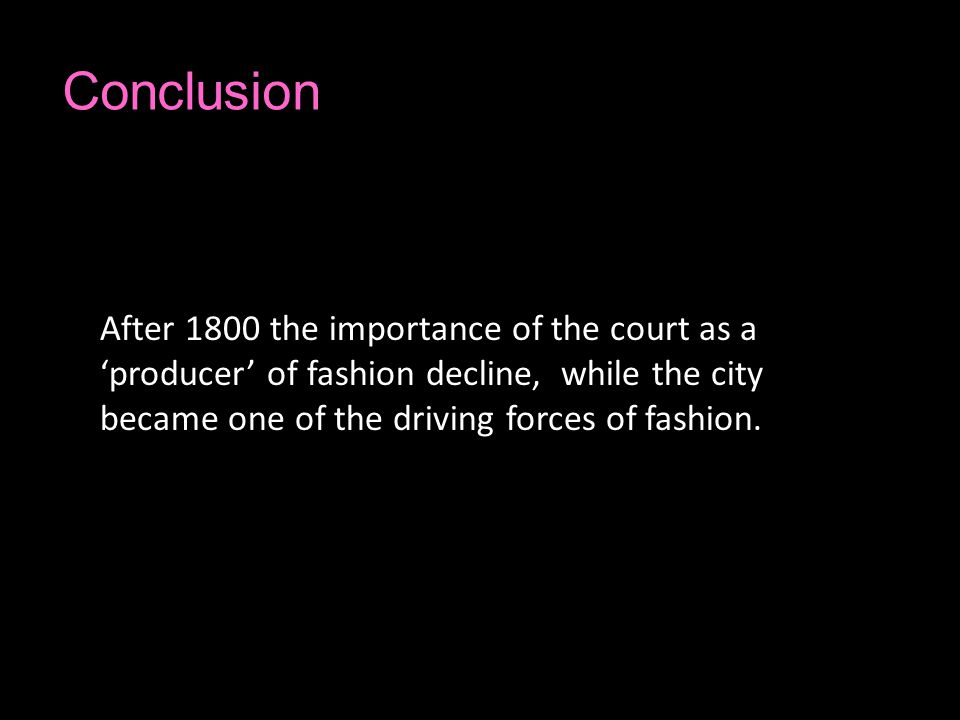 Conclusion After 1800 the importance of the court as a producer of fashion decline, while the city became one of the driving forces of fashion.