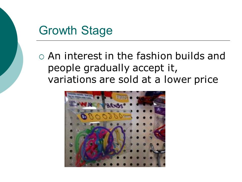 Growth Stage An interest in the fashion builds and people gradually accept it, variations are sold at a lower price