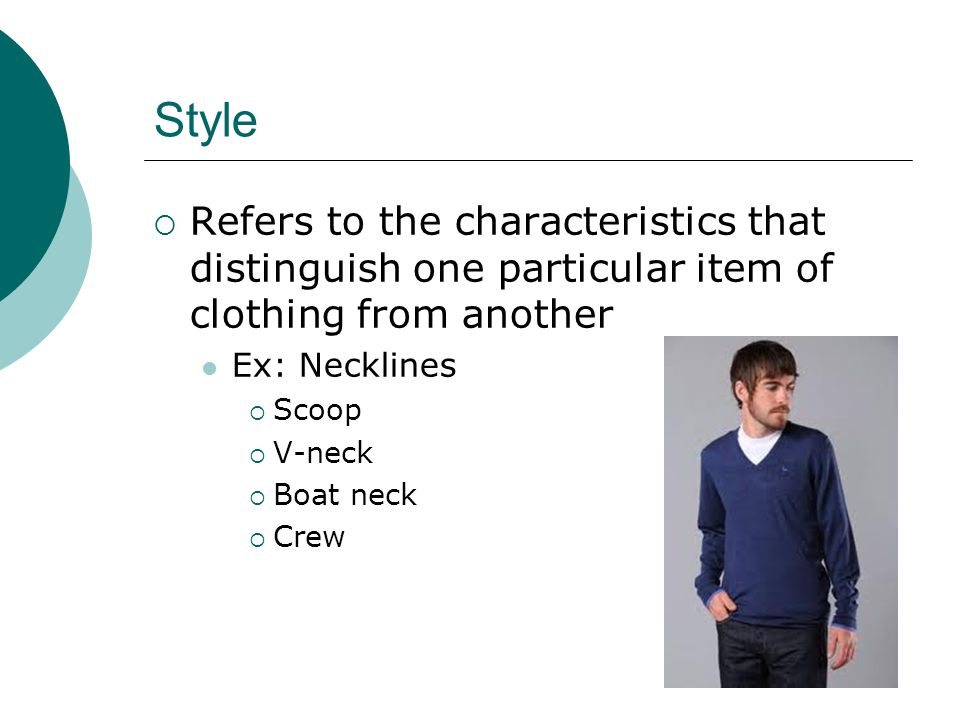 Style Refers to the characteristics that distinguish one particular item of clothing from another Ex: Necklines Scoop V-neck Boat neck Crew
