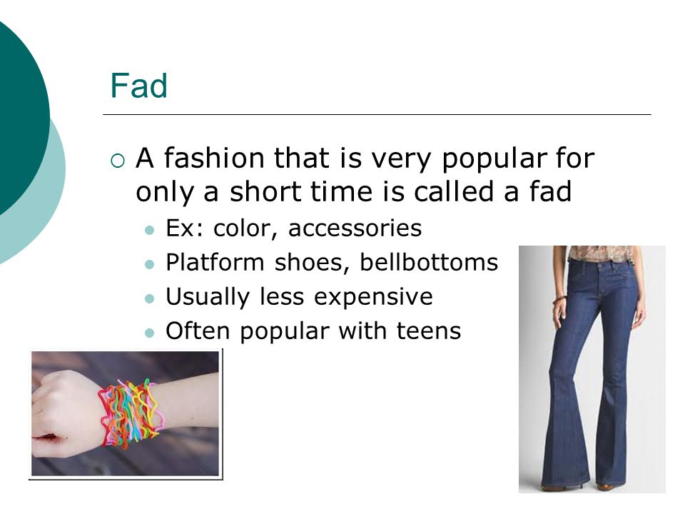 Fad A fashion that is very popular for only a short time is called a fad Ex: color, accessories Platform shoes, bellbottoms Usually less expensive Often popular with teens