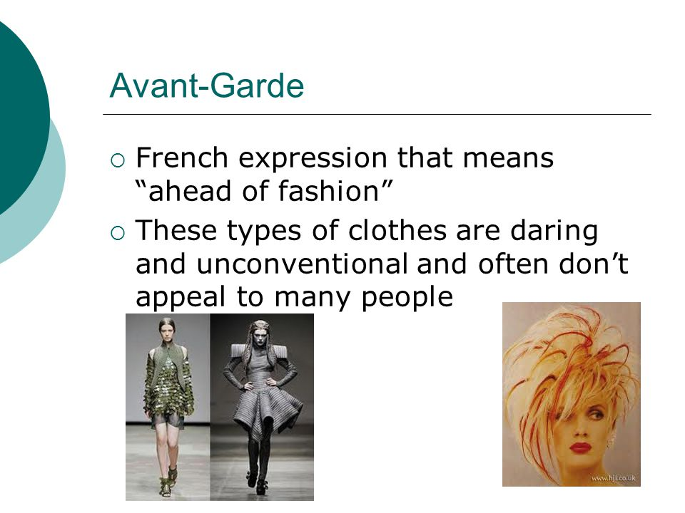 Avant-Garde French expression that means ahead of fashion These types of clothes are daring and unconventional and often dont appeal to many people