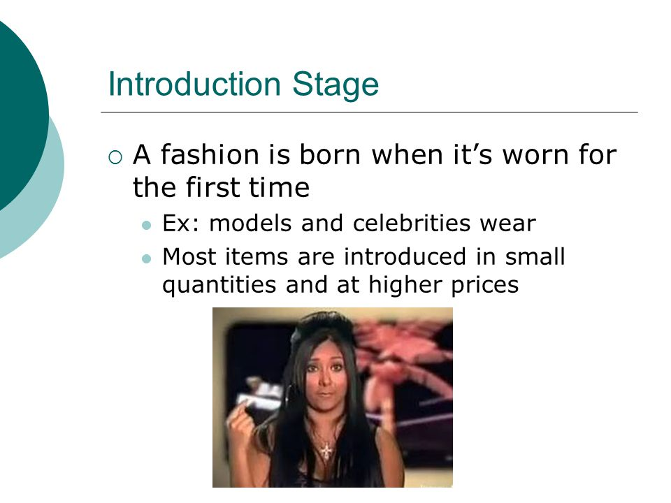 Introduction Stage A fashion is born when its worn for the first time Ex: models and celebrities wear Most items are introduced in small quantities and at higher prices