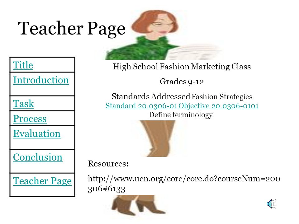Title Introduction Task Process Evaluation Conclusion Teacher Page Resources: http://www.uen.org/core/core.do?courseNum=200 306#6133 High School Fashion Marketing Class Grades 9-12 Standards Addressed Fashion Strategies Standard 20.0306-01 Objective 20.0306-0101 Define terminology.