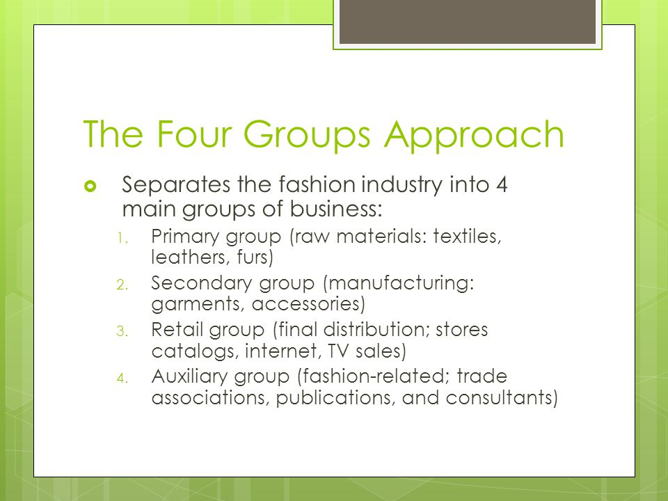 The Four Groups Approach Separates the fashion industry into 4 main groups of business: 1. Primary group (raw materials: textiles, leathers, furs) 2.