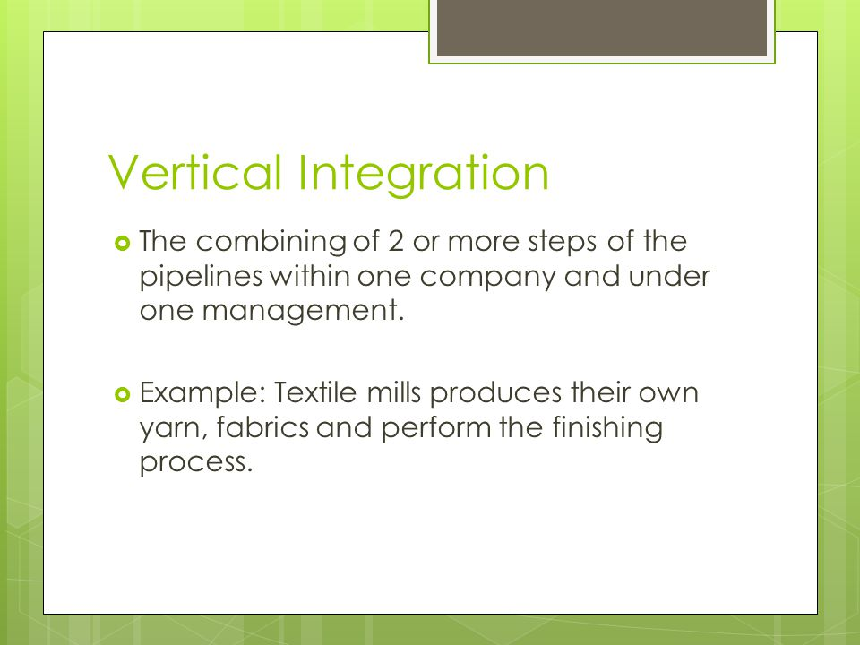 Vertical Integration The combining of 2 or more steps of the pipelines within one company and under one management. Example: Textile mills produces th