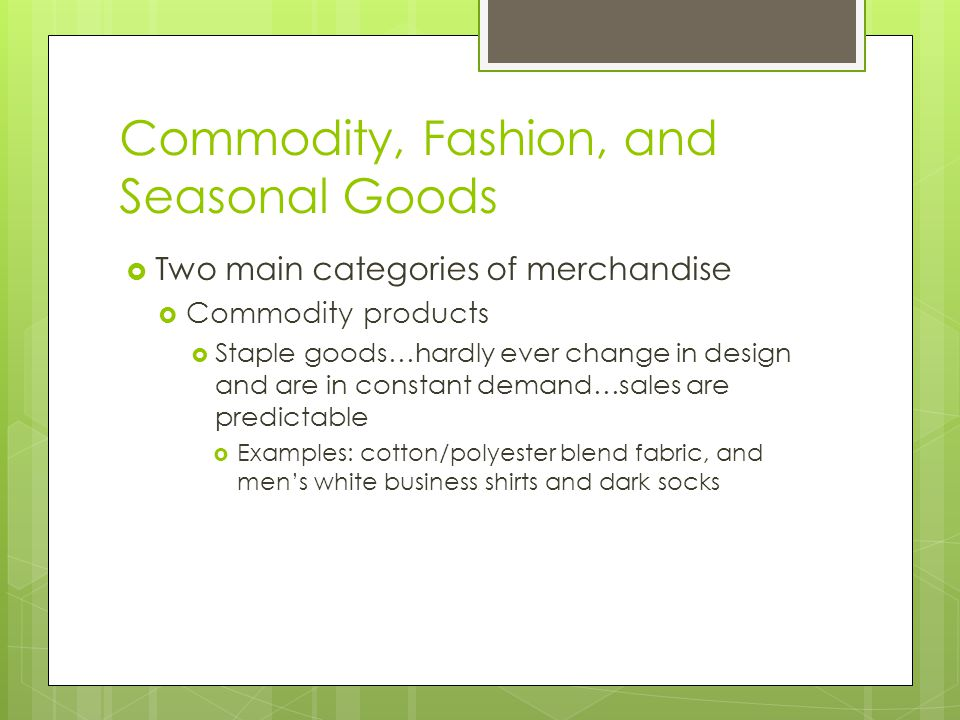 Commodity, Fashion, and Seasonal Goods Two main categories of merchandise Commodity products Staple goods…hardly ever change in design and are in cons