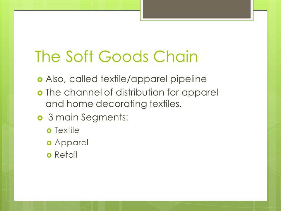 The Soft Goods Chain Also, called textile/apparel pipeline The channel of distribution for apparel and home decorating textiles. 3 main Segments: Text