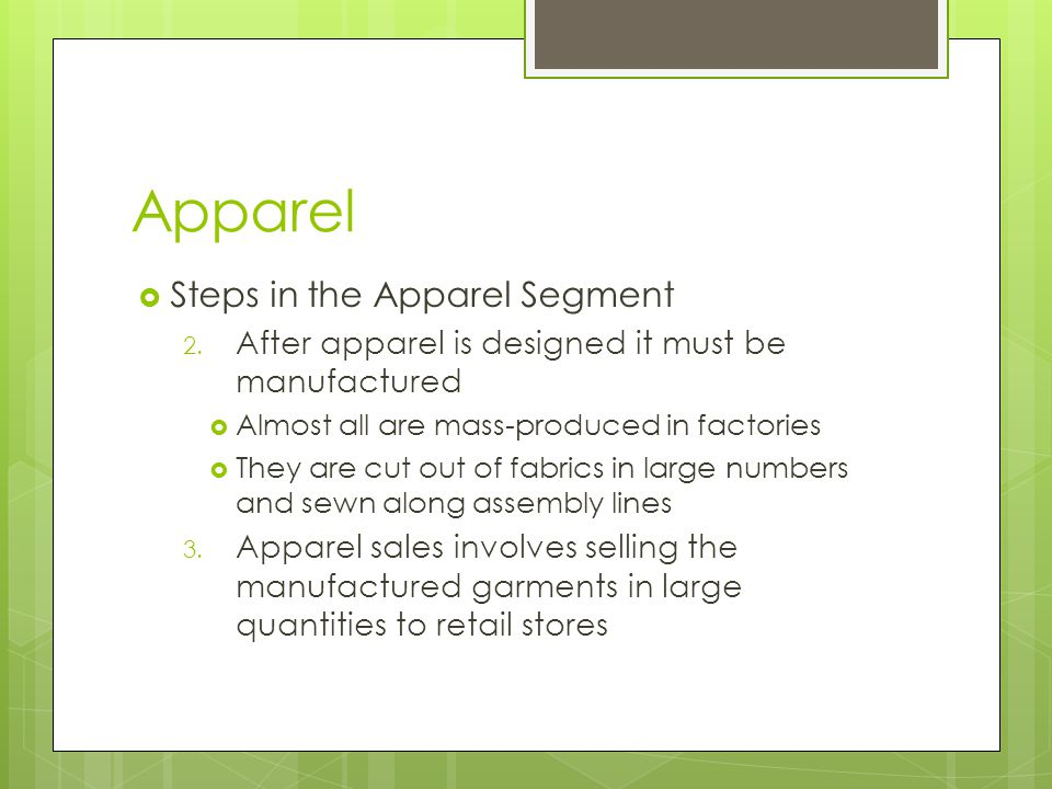 Apparel Steps in the Apparel Segment 2. After apparel is designed it must be manufactured Almost all are mass-produced in factories They are cut out o