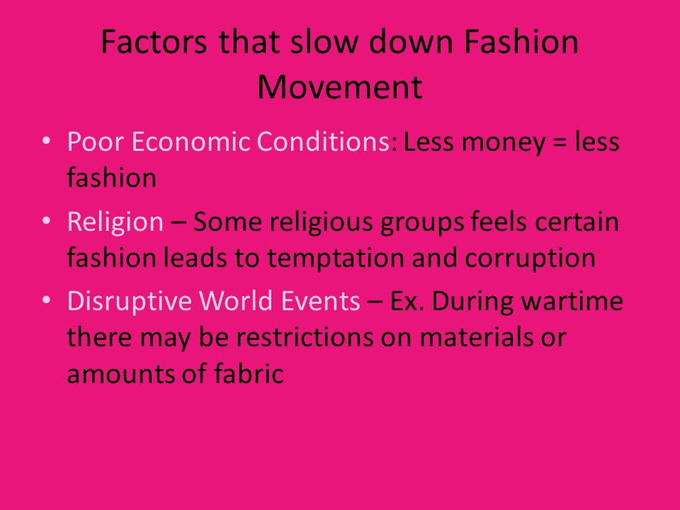 Factors that slow down Fashion Movement Poor Economic Conditions: Less money = less fashion Religion – Some religious groups feels certain fashion lea