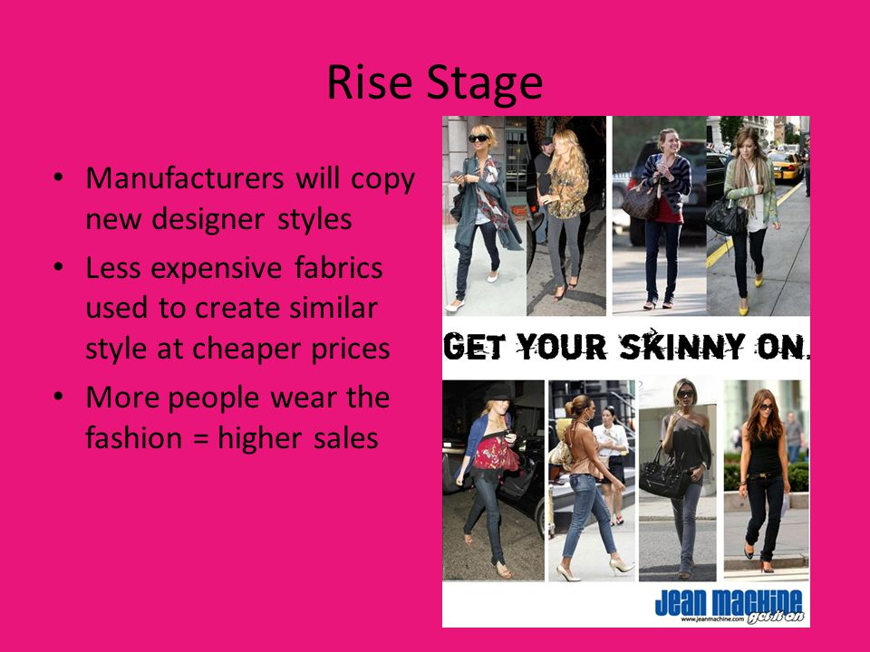 Rise Stage Manufacturers will copy new designer styles Less expensive fabrics used to create similar style at cheaper prices More people wear the fash