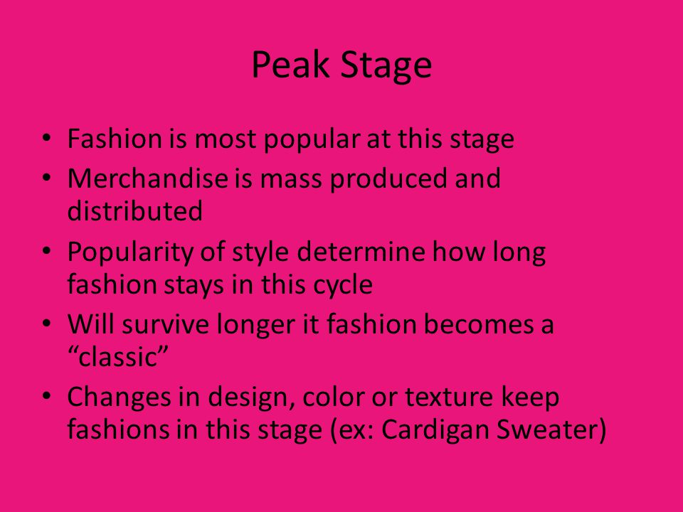 Peak Stage Fashion is most popular at this stage Merchandise is mass produced and distributed Popularity of style determine how long fashion stays in