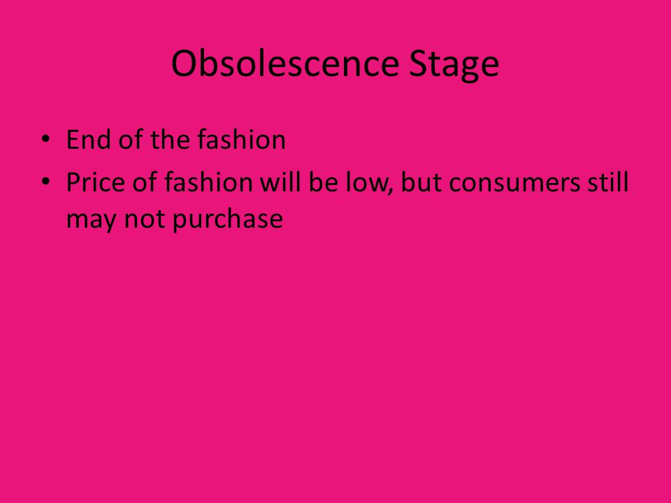 Obsolescence Stage End of the fashion Price of fashion will be low, but consumers still may not purchase