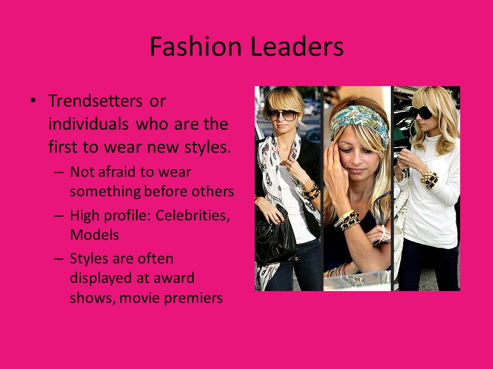 Fashion Leaders Trendsetters or individuals who are the first to wear new styles. – Not afraid to wear something before others – High profile: Celebri