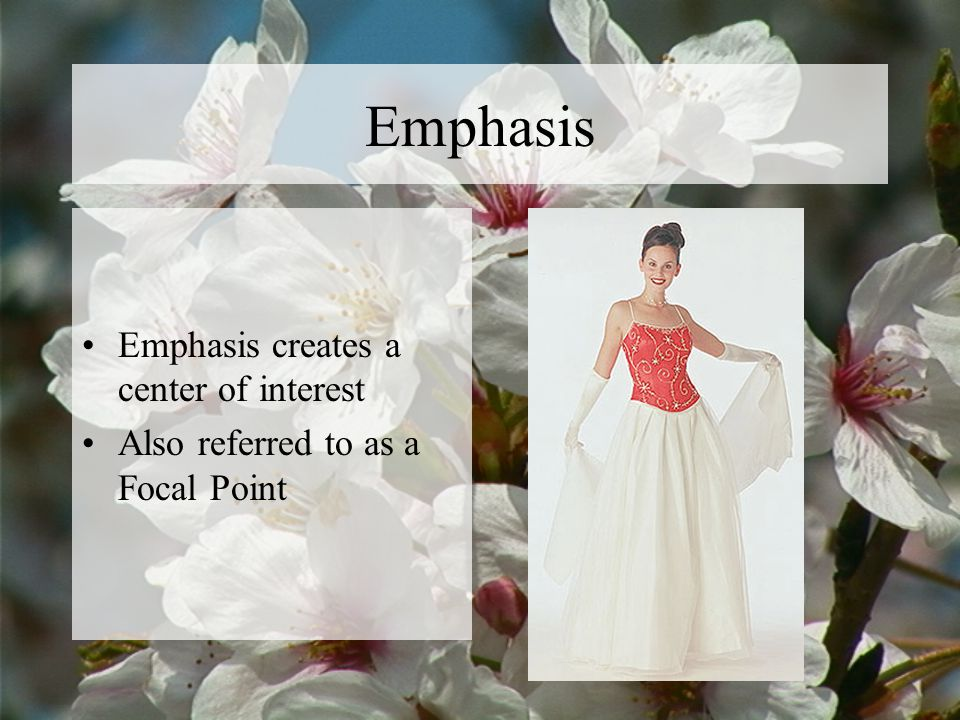 Emphasis Emphasis creates a center of interest Also referred to as a Focal Point