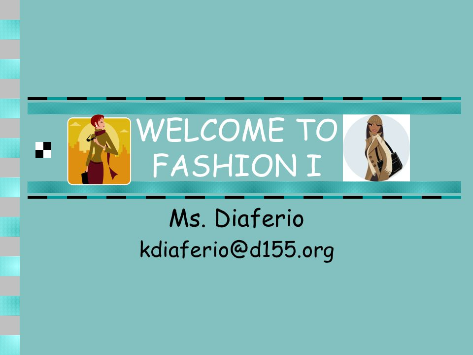 WELCOME TO FASHION I Ms. Diaferio kdiaferio@d155.org