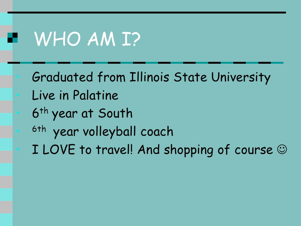 WHO AM I? Graduated from Illinois State University Live in Palatine 6 th year at South 6th year volleyball coach I LOVE to travel! And shopping of cou