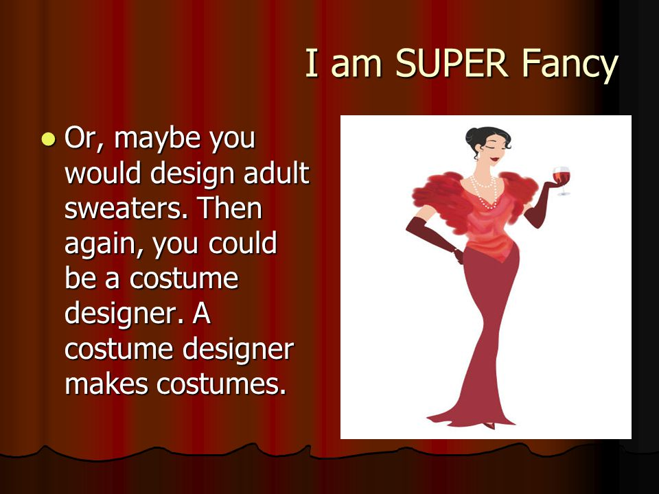 I am SUPER Fancy I am SUPER Fancy Or, maybe you would design adult sweaters.