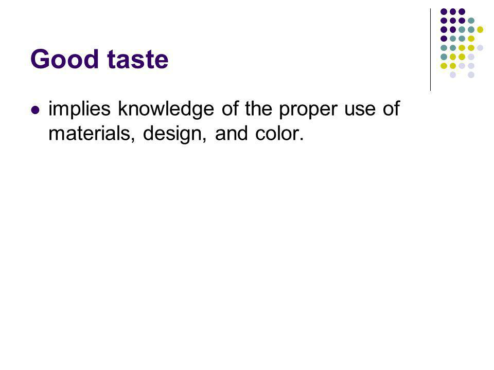 Good taste implies knowledge of the proper use of materials, design, and color.