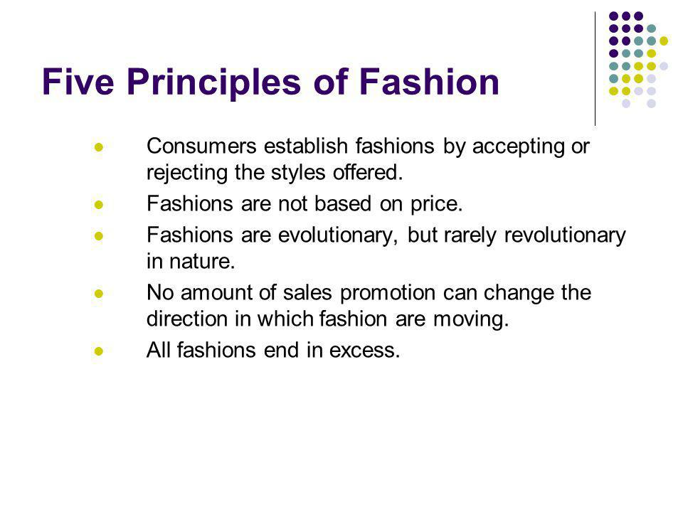 Five Principles of Fashion Consumers establish fashions by accepting or rejecting the styles offered.