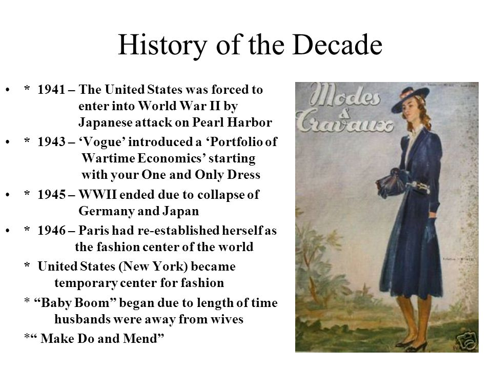 History of the Decade * 1941 – The United States was forced to enter into World War II by Japanese attack on Pearl Harbor * 1943 – Vogue introduced a