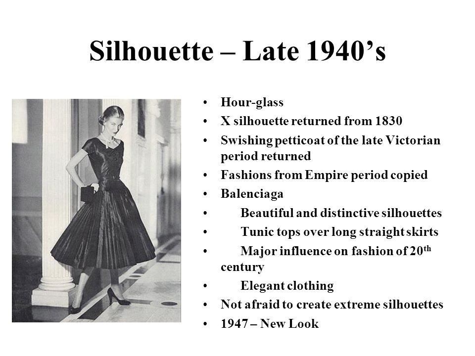 Silhouette – Late 1940s Hour-glass X silhouette returned from 1830 Swishing petticoat of the late Victorian period returned Fashions from Empire perio