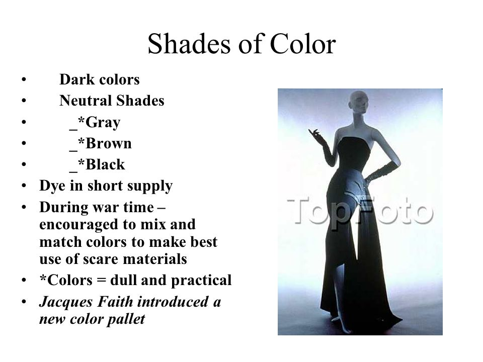 Shades of Color Dark colors Neutral Shades _*Gray _*Brown _*Black Dye in short supply During war time – encouraged to mix and match colors to make bes
