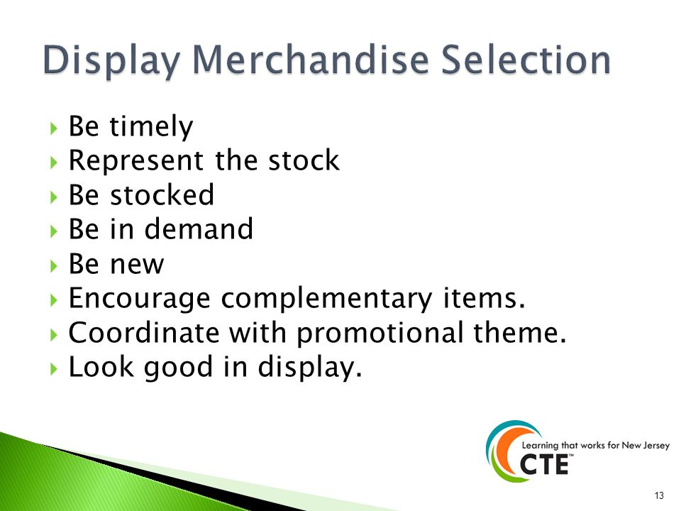 Be timely Represent the stock Be stocked Be in demand Be new Encourage complementary items. Coordinate with promotional theme. Look good in display. 1