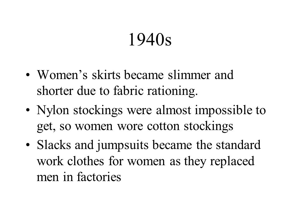 1940s Womens skirts became slimmer and shorter due to fabric rationing. Nylon stockings were almost impossible to get, so women wore cotton stockings