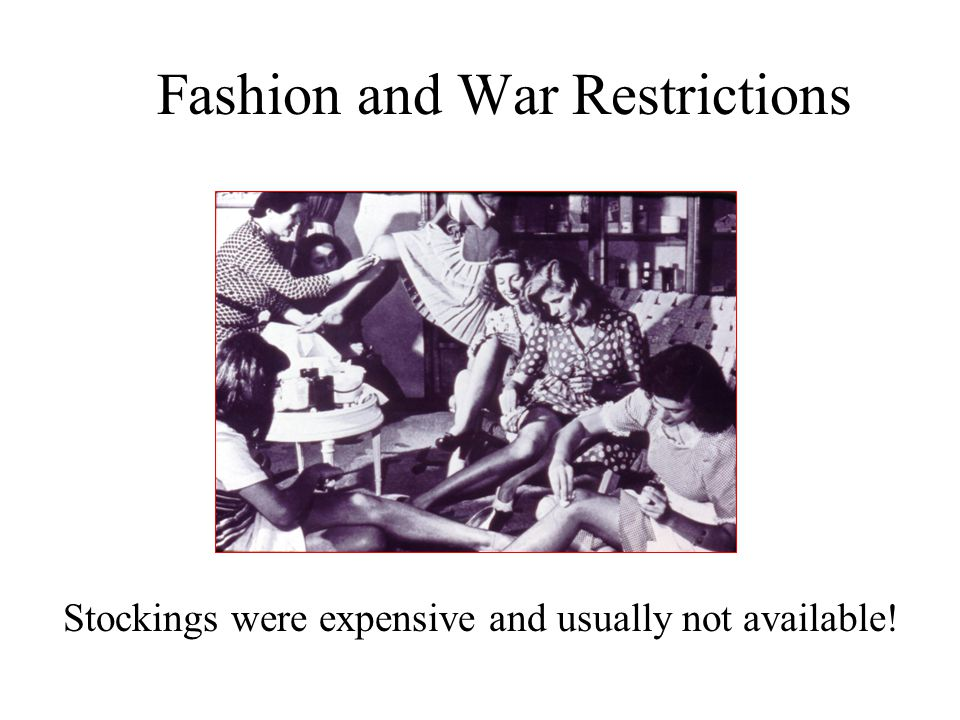 Fashion and War Restrictions Stockings were expensive and usually not available!